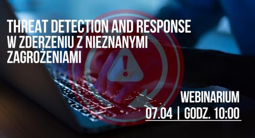 Webinarium: Threat Detection And Response w zderzeniu z nieznanymi zagrożeniami